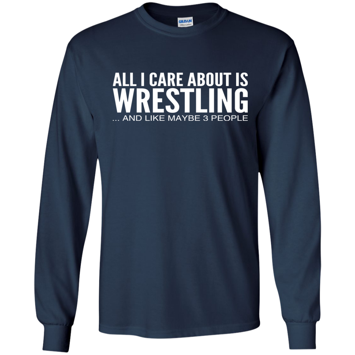 All I Care About Is Wrestling And Like Maybe 3 People Long Sleeve Tees