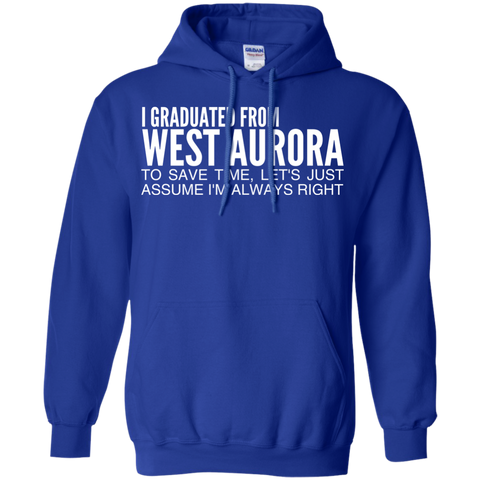 I Graduated From West Aurora To Save Time Lets Just Assume Im Always Right Hoodies