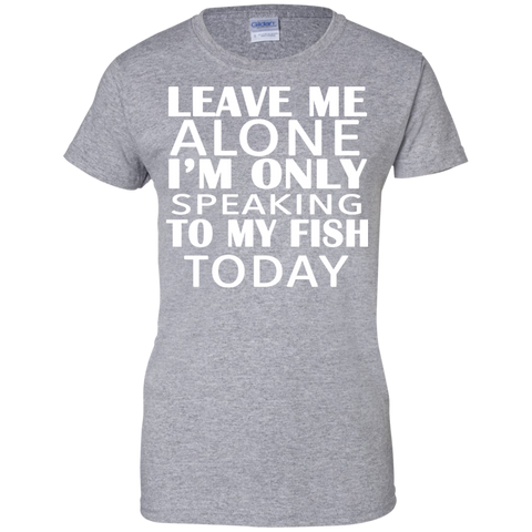 Leave Me Alone Im Only Speaking To My Fish Today Ladies Tees