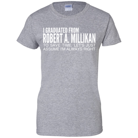 I Graduated From Robert A Millikan To Save Time Lets Just Assume Im Always Right Ladies Tees