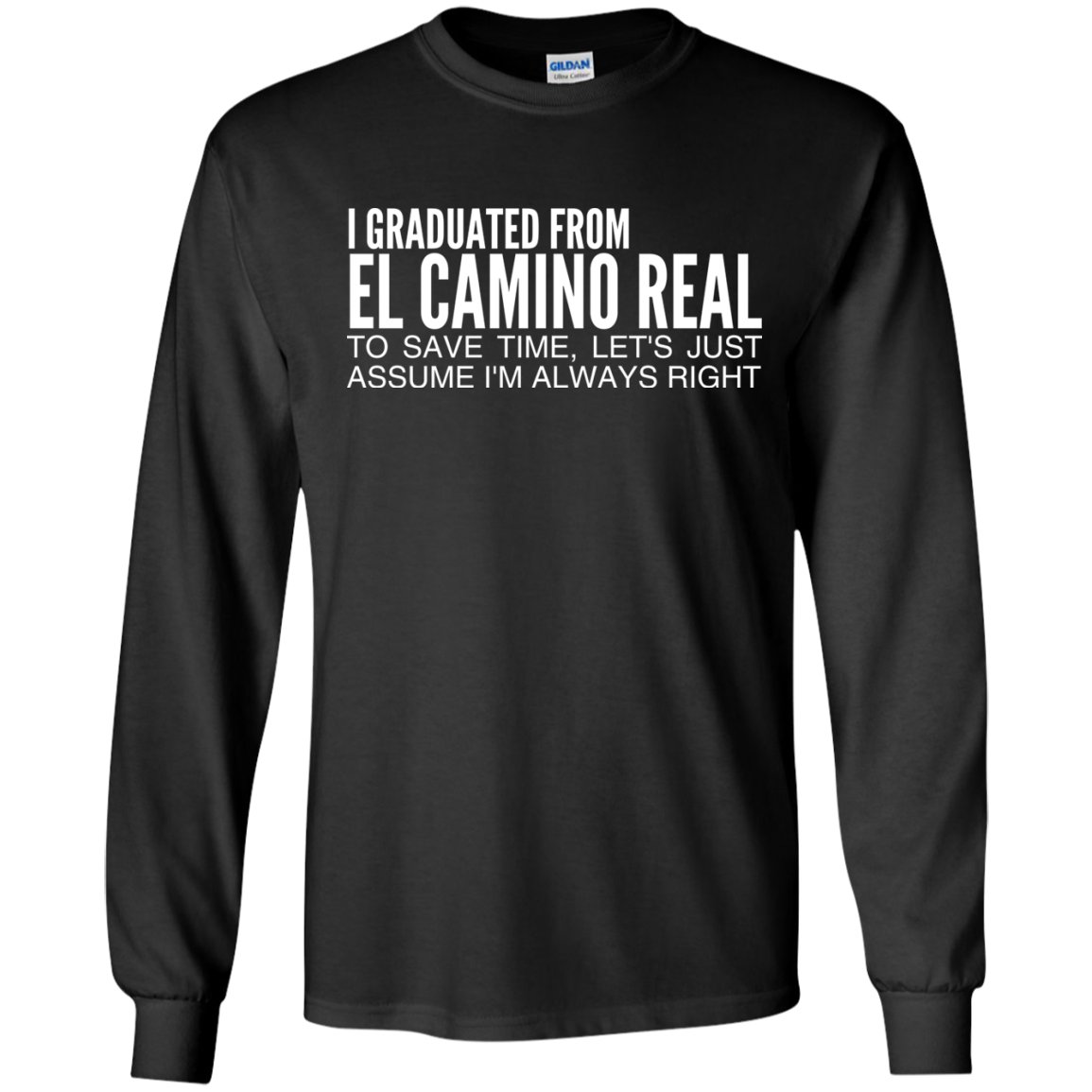 I Graduated From El Camino Real To Save Time Lets Just Assume Im Always Right Long Sleeve Tees