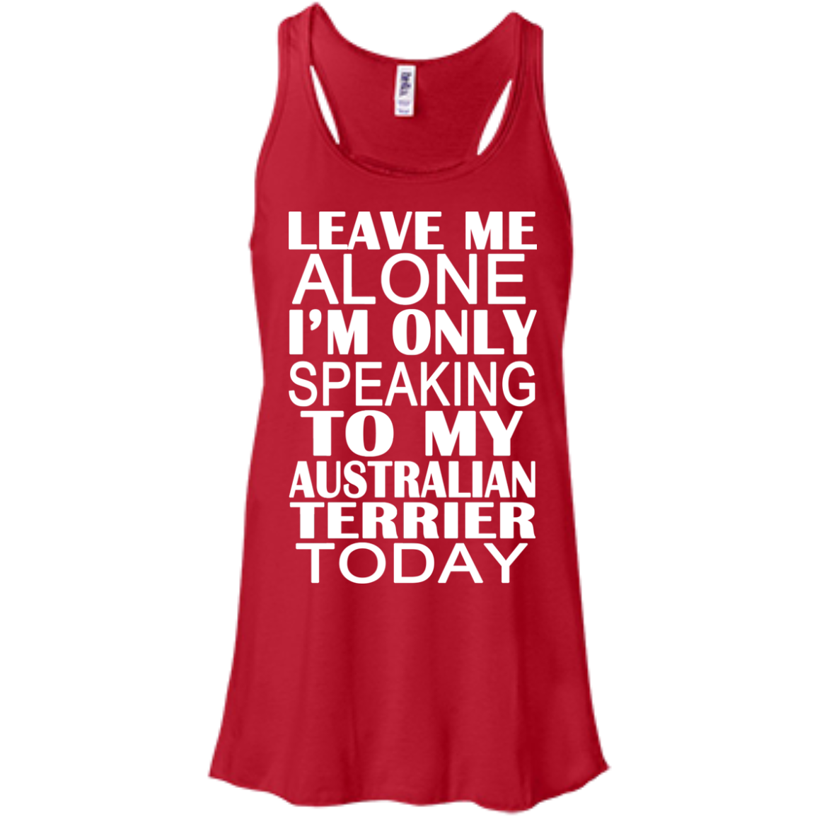 Leave Me Alone Im Only Speaking To My Australian Terrier Today Flowy Racerback Tanks