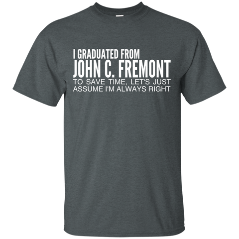 I Graduated From John C Fremont To Save Time Lets Just Assume Im Always Right Tee