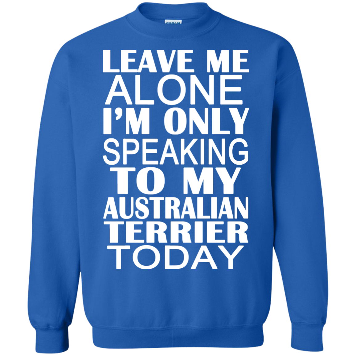 Leave Me Alone Im Only Speaking To My Australian Terrier Today Sweatshirts