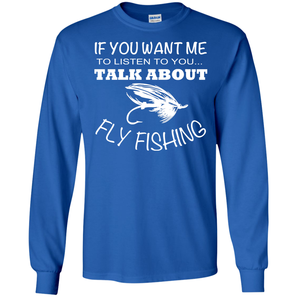If You Want Me To Listen To You Talk About Fly Fishing Long Sleeve Tees