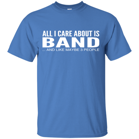 All I Care About Is Band And Like Maybe 3 People Tee