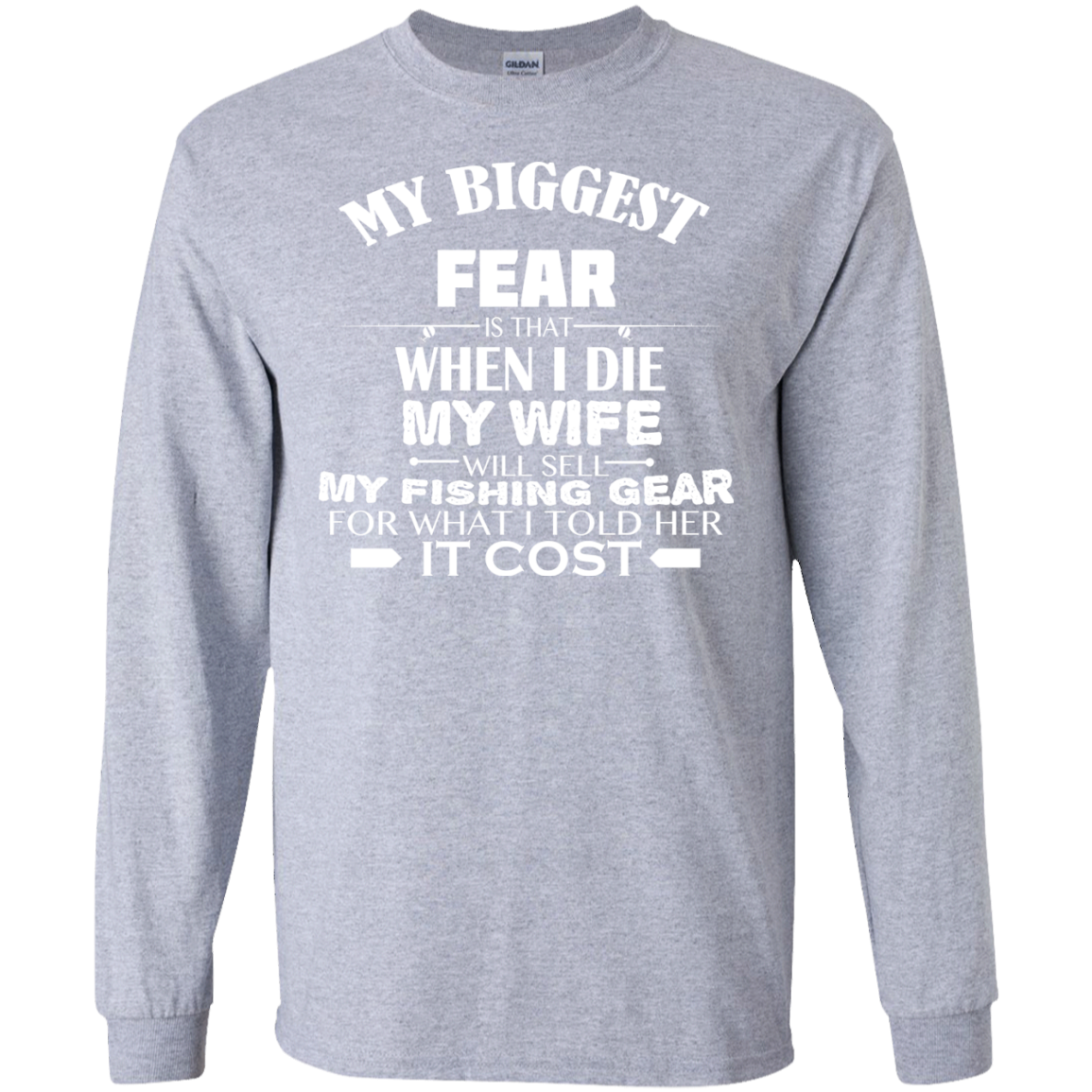 My Biggest Fear Is That_When I Die My Wife Will Sell My Fishing Gear For What I Told Her It Cost Long Sleeve Tees