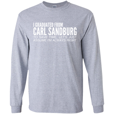 I Graduated From Carl Sandburg To Save Time Lets Just Assume Im Always Right Long Sleeve Tees
