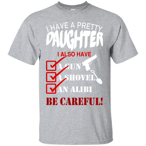 I Have A Pretty Daughter I Also Have A Gun A Shovel An Alibi Be Careful Tee