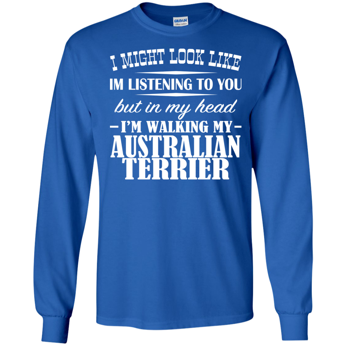 I Might Look Like Im Listening To You But In My Head Im Walking My Australian Terrier Long Sleeve Tees