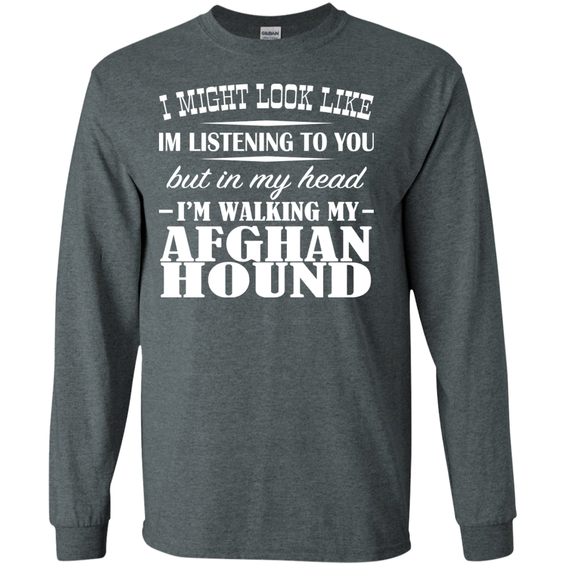 I Might Look Like Im Listening To You But In My Head Im Walking My Afghan Hound Long Sleeve Tees