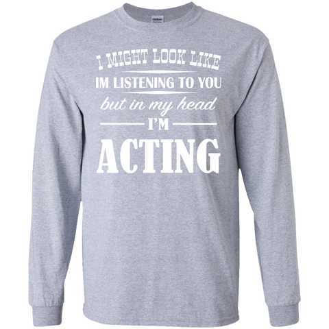 I Might Look Like Im Listening To You But In My Head Im Acting Long Sleeve Tees