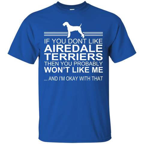 If You Dont Like Airedale Terriers Then You Probably Wont Like Me And Im Okay With That Tee