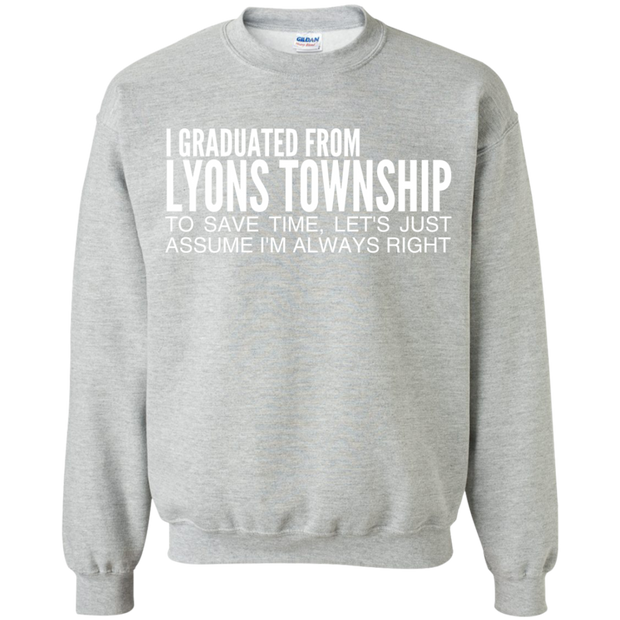 I Graduated From Lyons Township To Save Time Lets Just Assume Im Always Right Sweatshirts