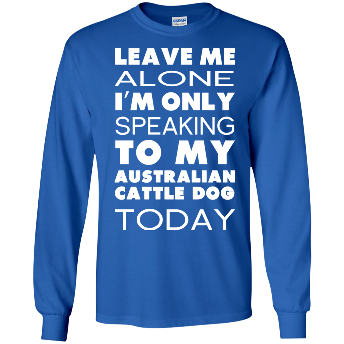 Leave Me Alone Im Only Speaking To My Australian Cattle Dog Today Long Sleeve Tees