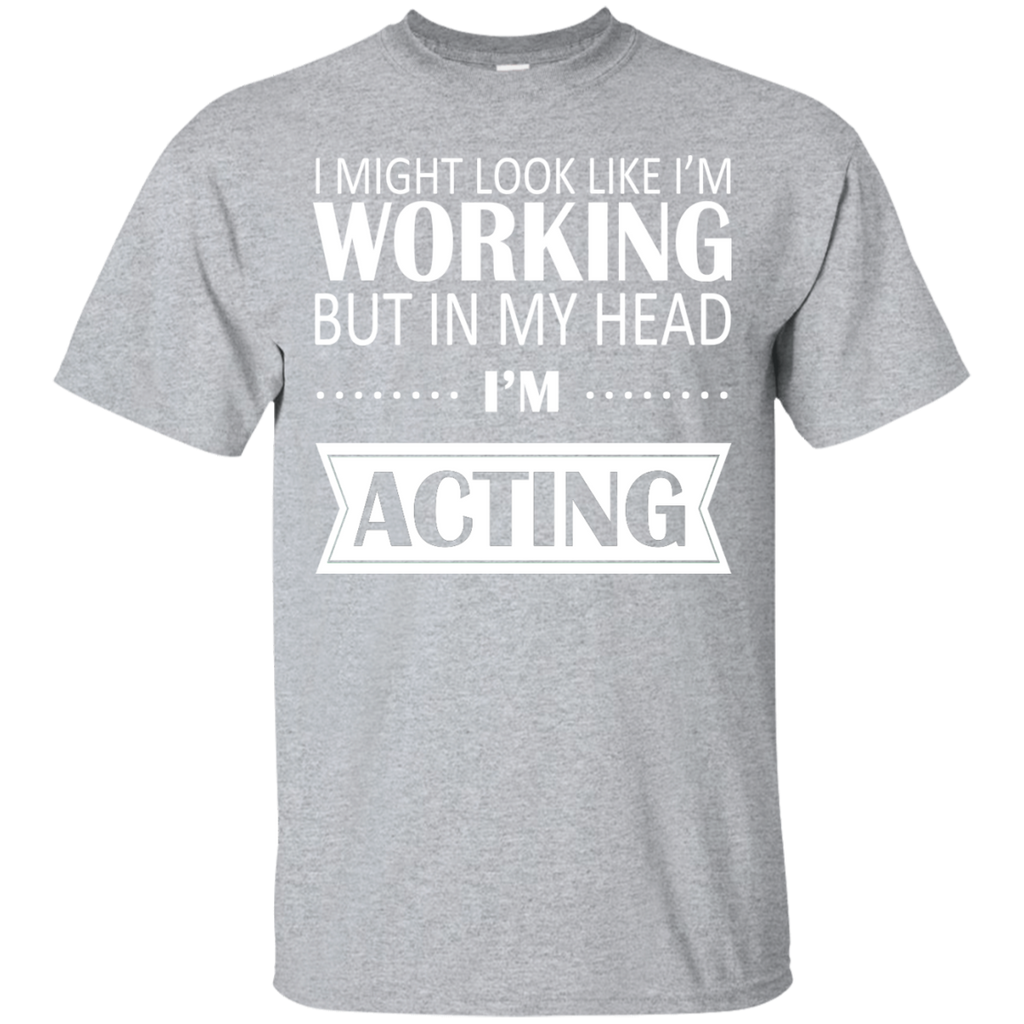 I Might Look Like Im Working But In My Head Im Acting Tee