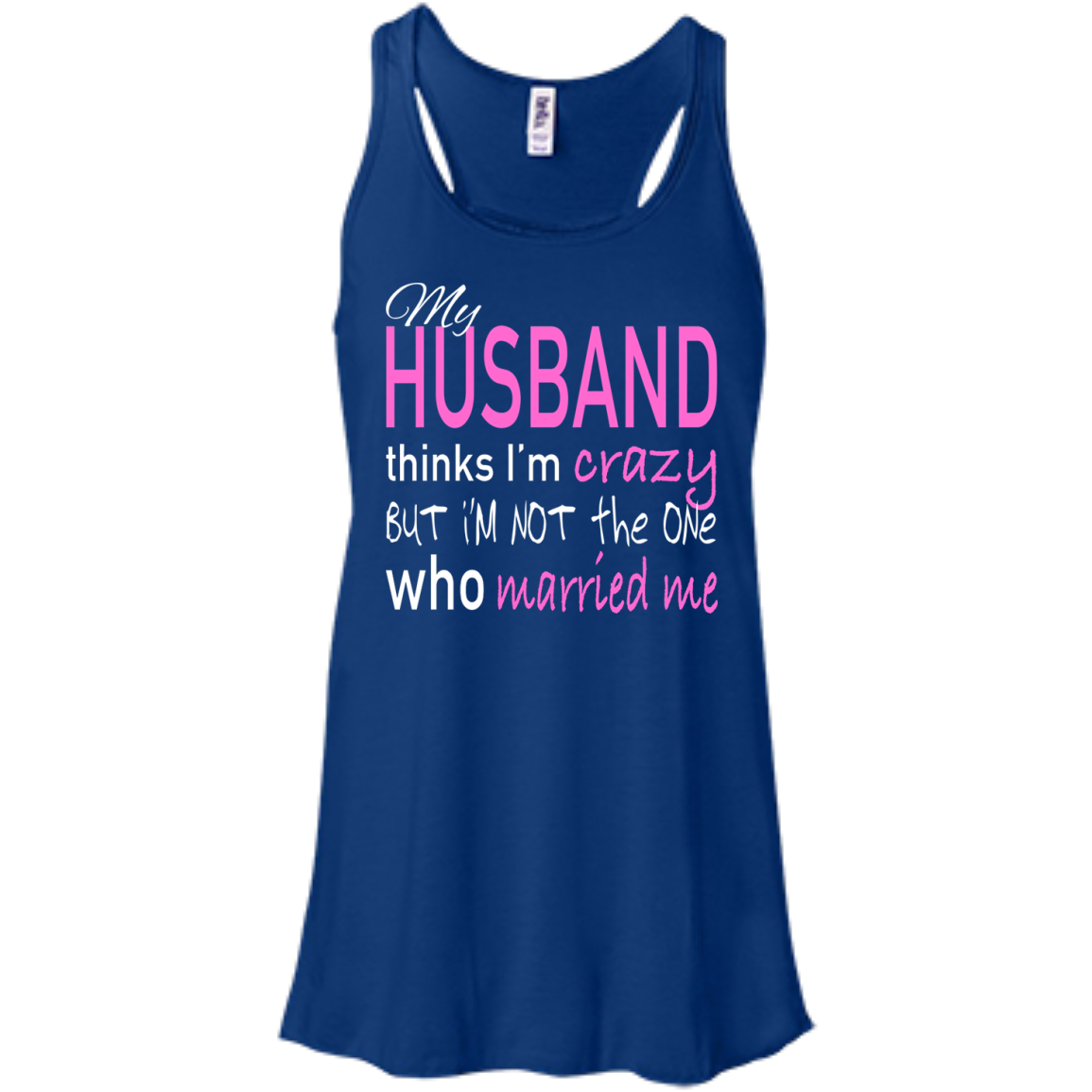 My Husband Thinks Im Crazy But Im Not The One Who Married Me Flowy Racerback Tanks
