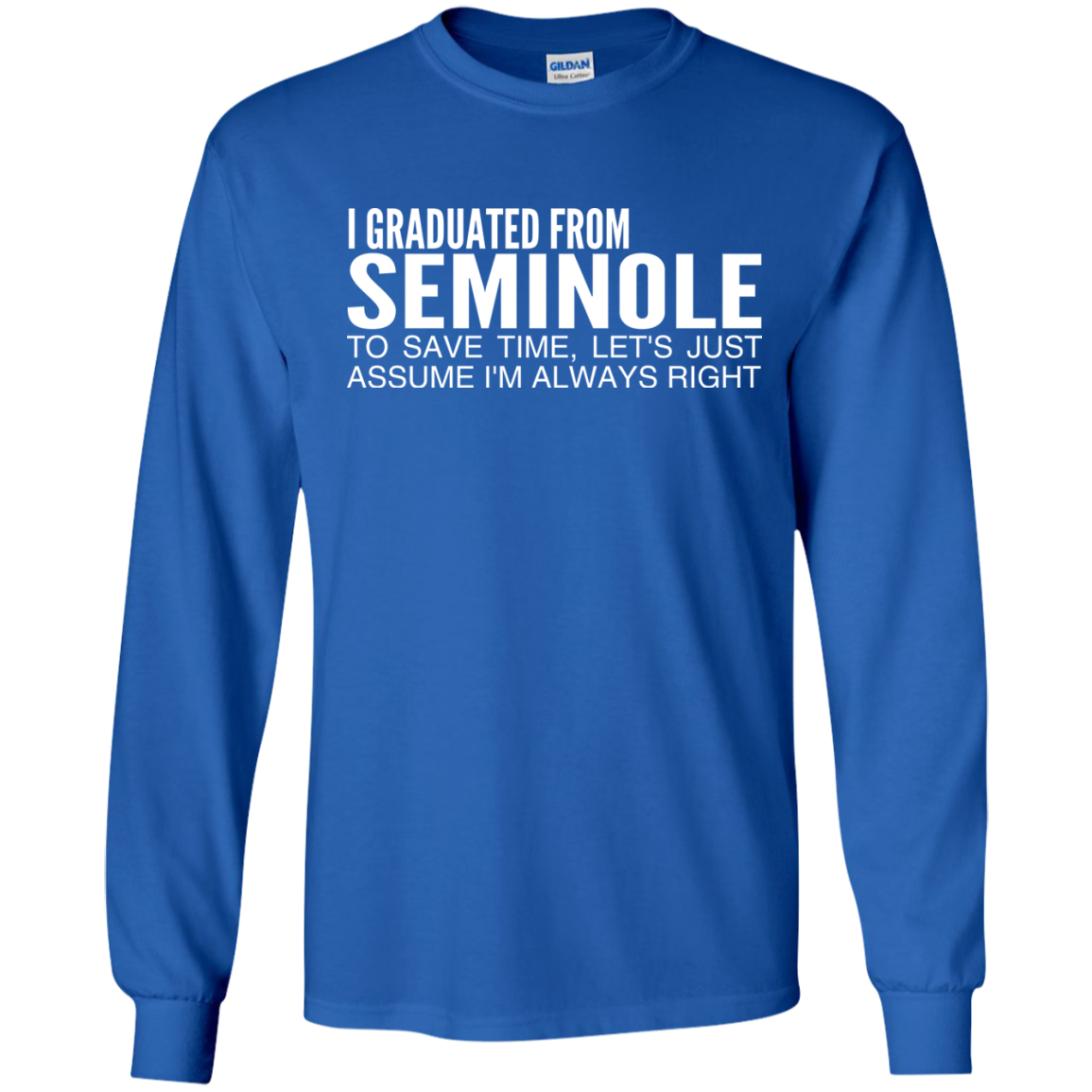 I Graduated From Seminole To Save Time Lets Just Assume Im Always Right Long Sleeve Tees