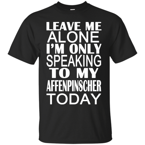 Leave Me Alone Im Only Speaking To My Affenpinscher Today Tee