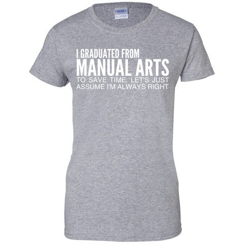 I Graduated From Manual Arts To Save Time Lets Just Assume Im Always Right Ladies Tees