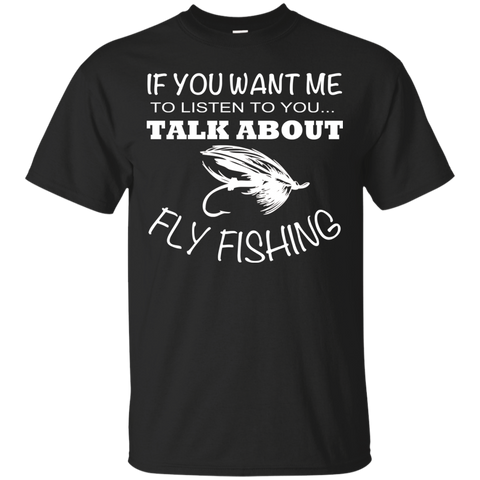 If You Want Me To Listen To You Talk About Fly Fishing Tee