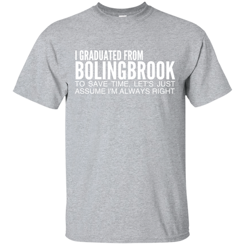 I Graduated From Bolingbrook To Save Time Lets Just Assume Im Always Right Tee
