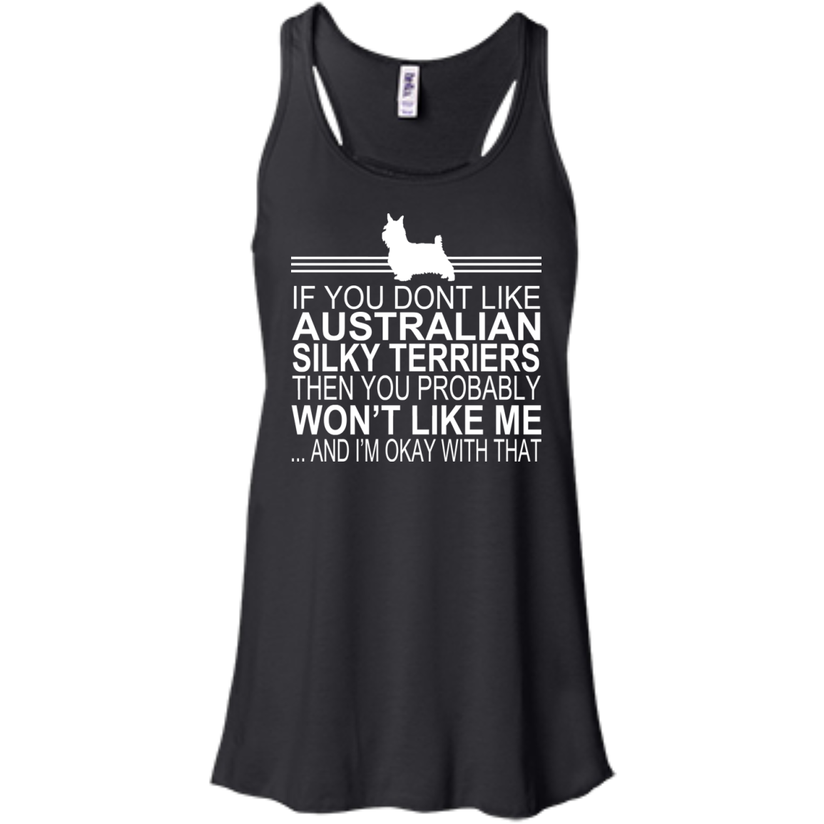 If You Dont Like Australian Silky Terriers Then You Probably Wont Like Me And Im Okay With That Flowy Racerback Tanks
