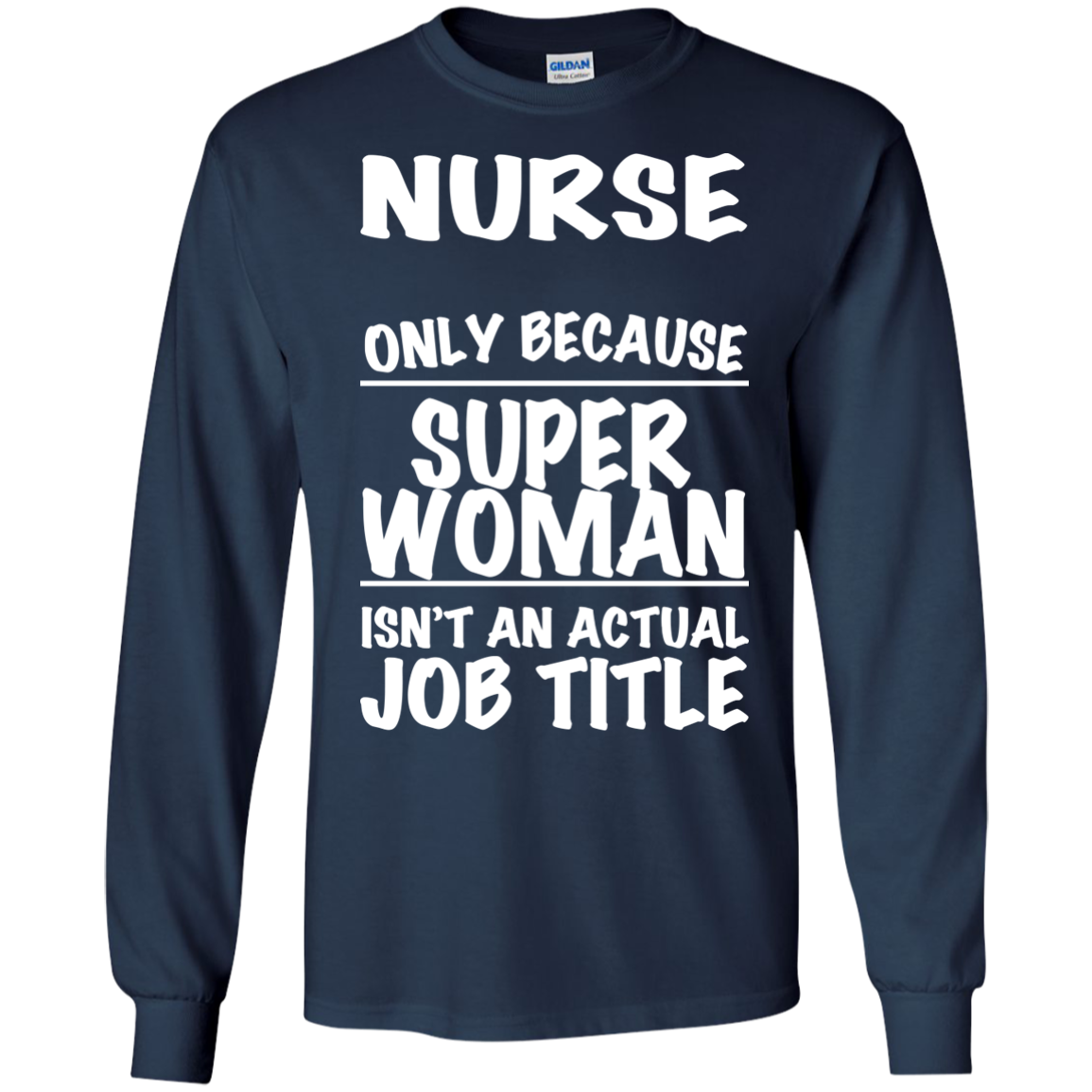 Nurse Only Because Super Woman Isnt An Actual Job Title Long Sleeve Tees