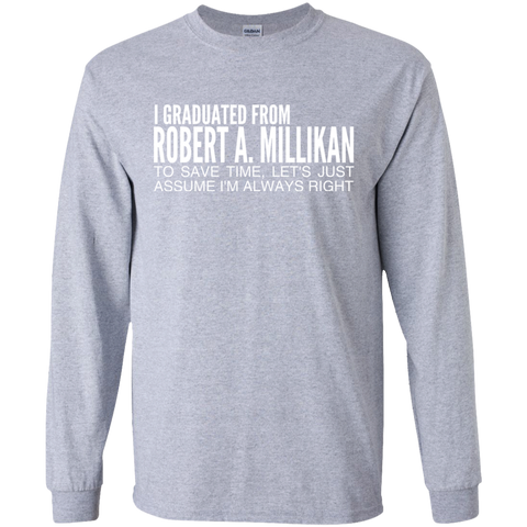 I Graduated From Robert A Millikan To Save Time Lets Just Assume Im Always Right Long Sleeve Tees