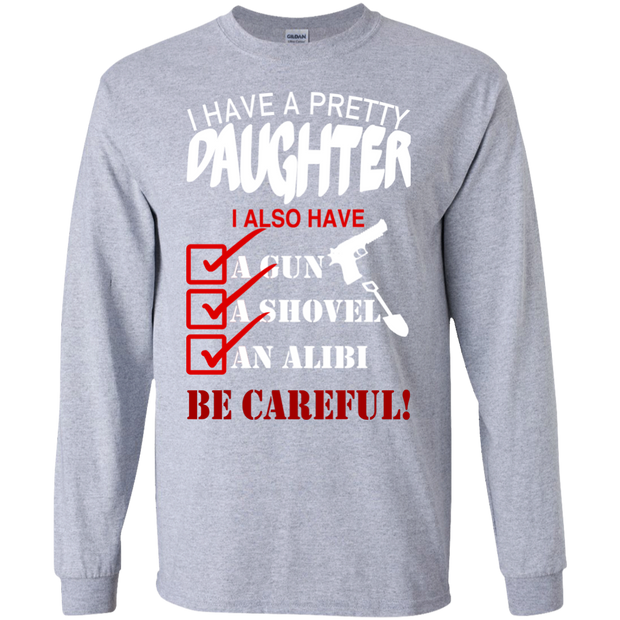I Have A Pretty Daughter I Also Have A Gun A Shovel An Alibi Be Careful Long Sleeve Tees