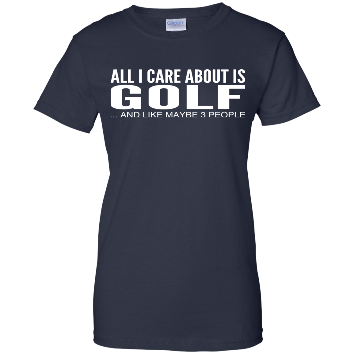 All I Care About Is Golf And Like Maybe 3 People Ladies Tees