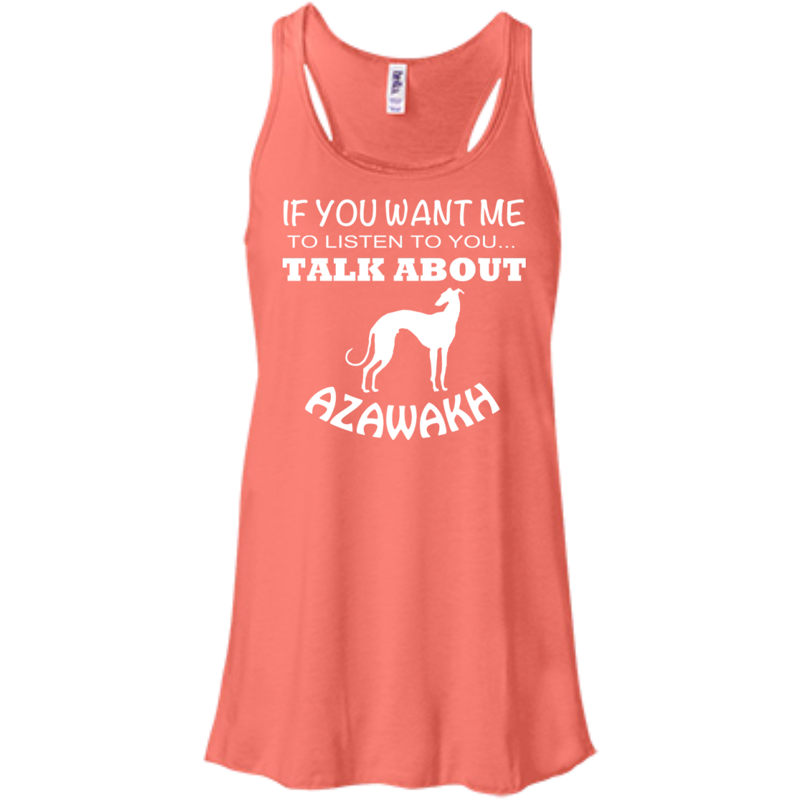 If You Want Me To Listen To You Talk About Azawakh Flowy Racerback Tanks
