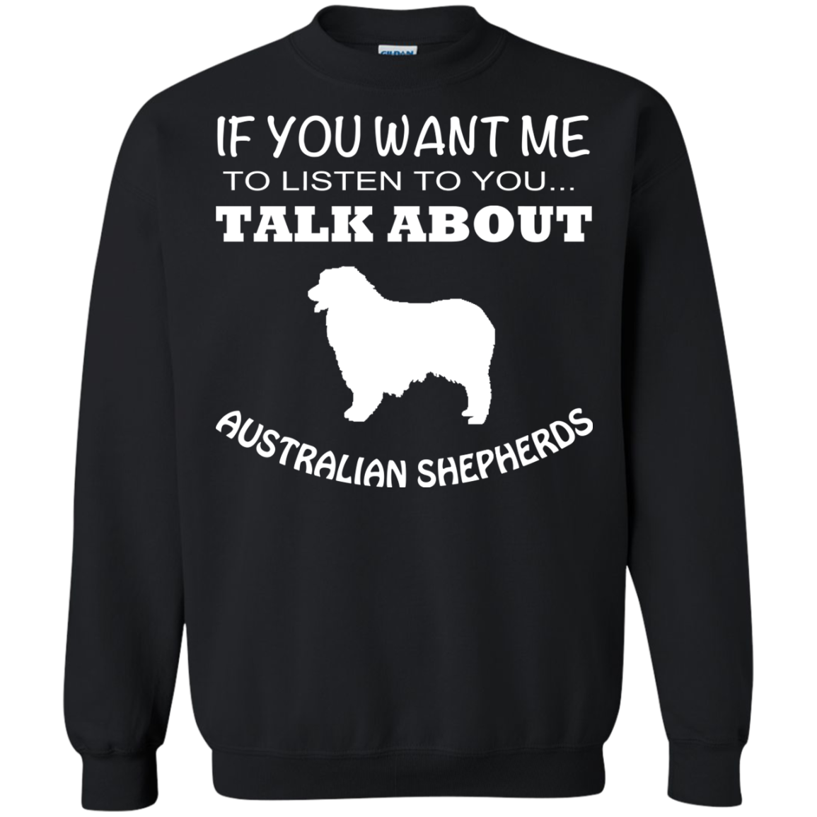 If You Want Me To Listen To You Talk About Australian Shepherds Sweatshirts
