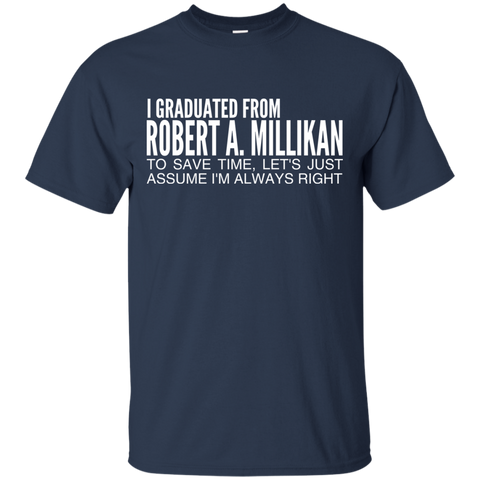 I Graduated From Robert A Millikan To Save Time Lets Just Assume Im Always Right Tee