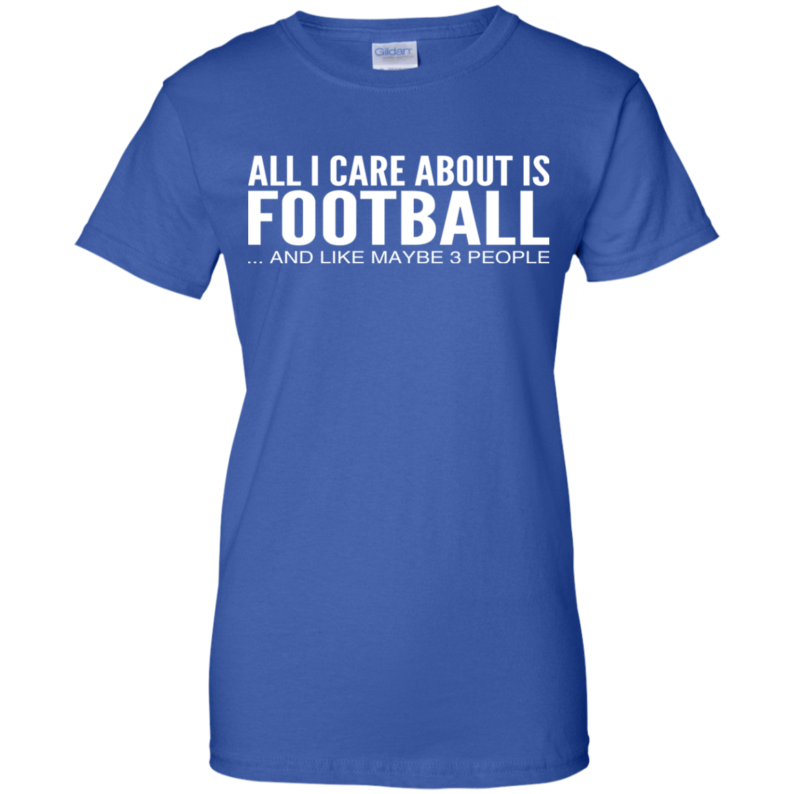 All I Care About Is Football And Like Maybe 3 People Ladies Tees