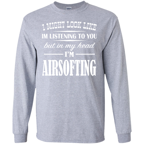 I Might Look Like Im Listening To You But In My Head Im Airsofting Long Sleeve Tees