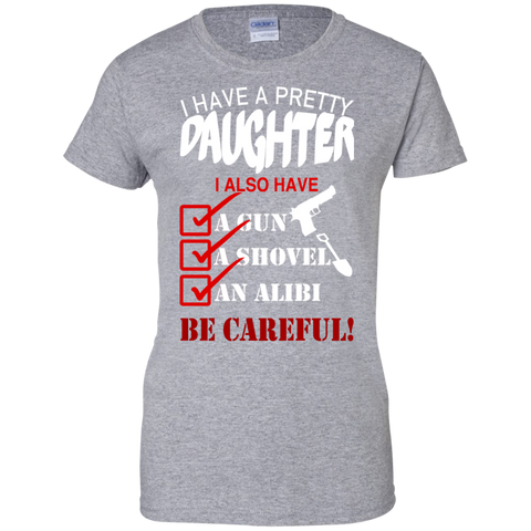 I Have A Pretty Daughter I Also Have A Gun A Shovel An Alibi Be Careful Ladies Tees