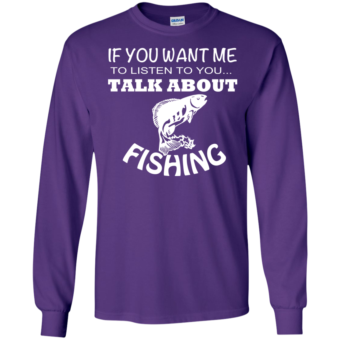 If You Want Me To Listen To You Talk About Fishing Long Sleeve Tees