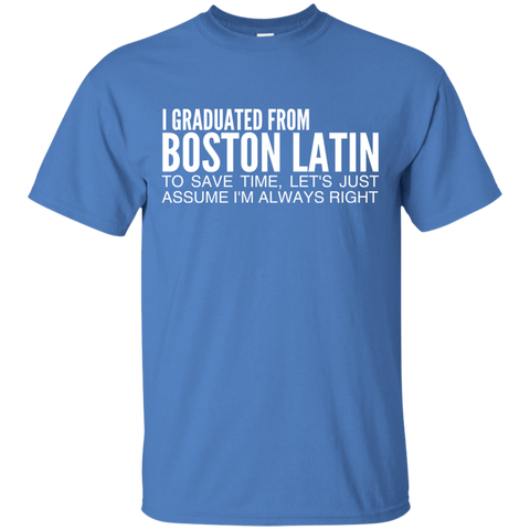 I Graduated From Boston Latin To Save Time Lets Just Assume Im Always Right Tee