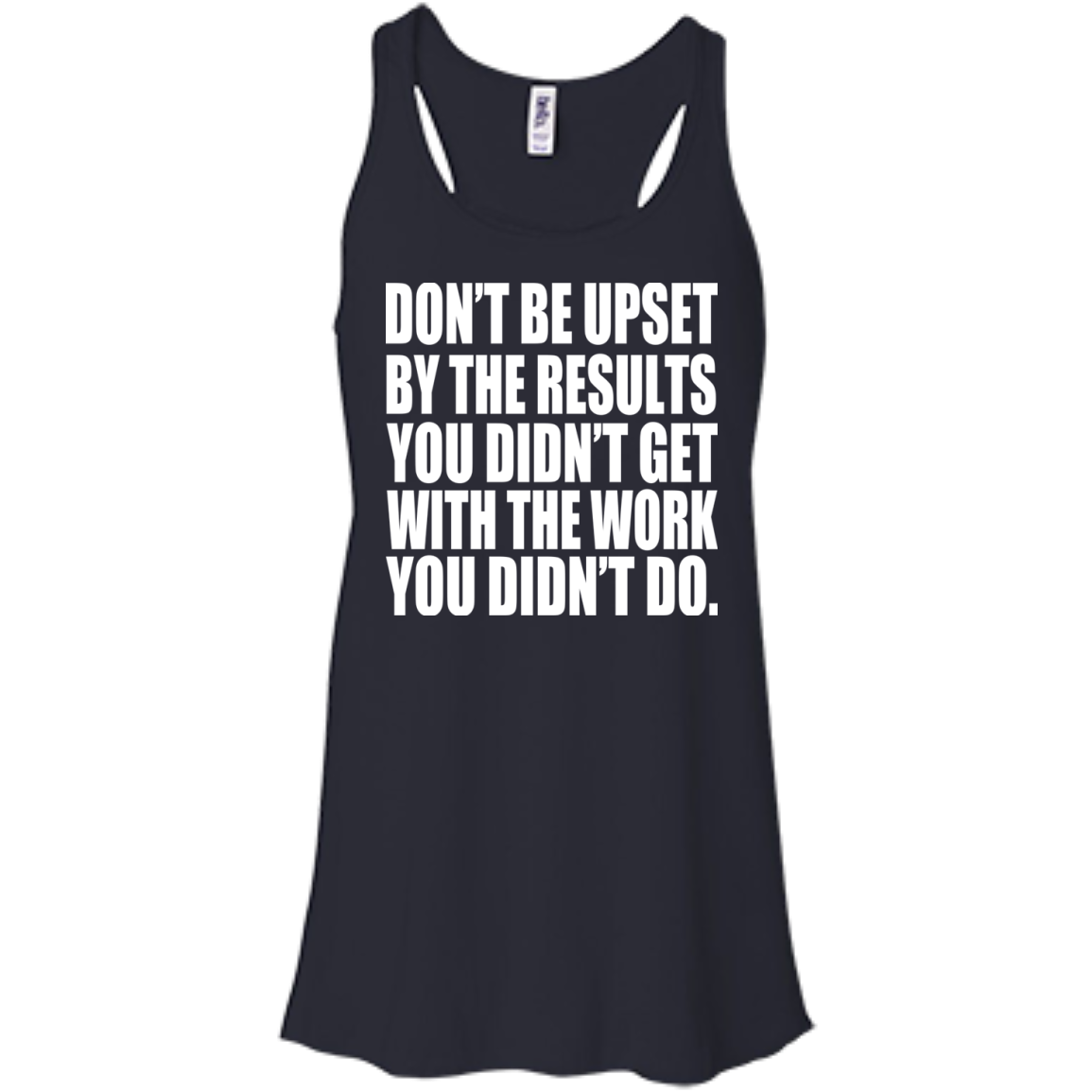 Dont Be Upset By The Results You Didnt Get With The Work You Didnt Do Flowy Racerback Tanks