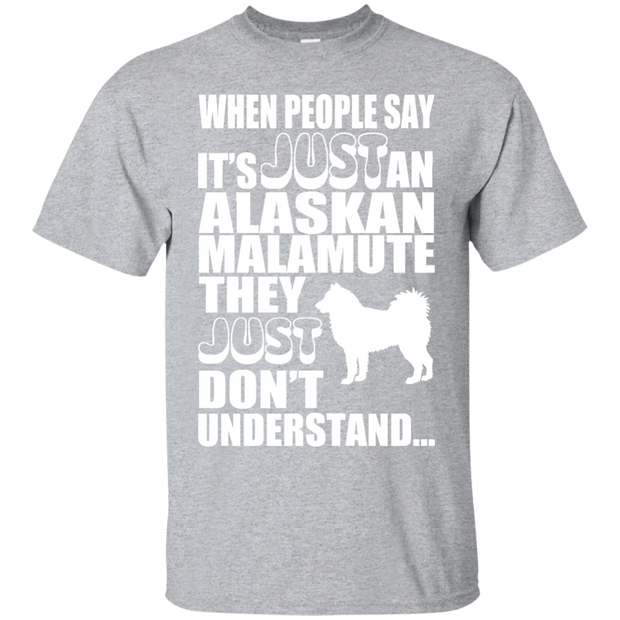 When People Say Just An Alaskan Malamute They Just Dont Understand Tee
