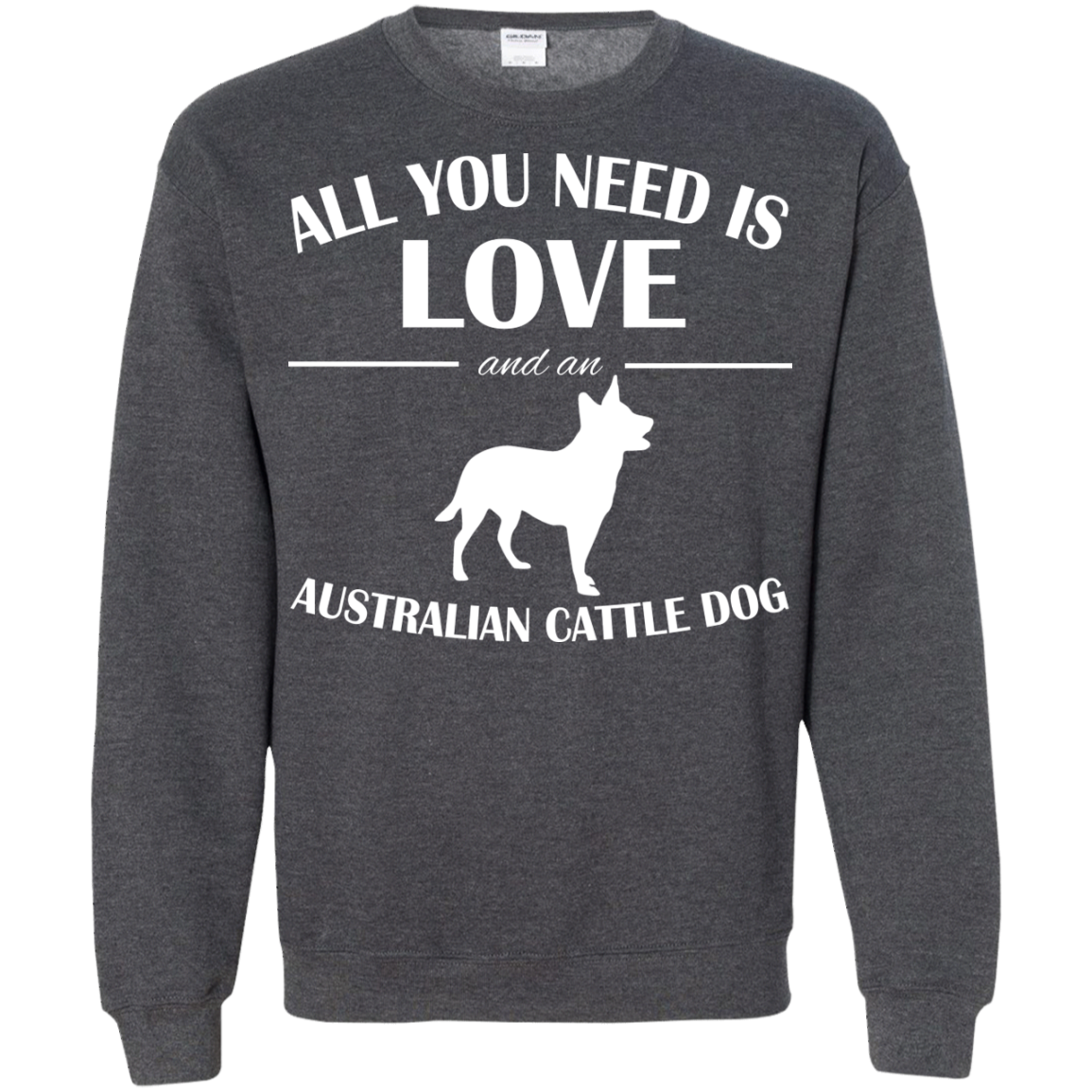 All You Need Is Love And An Australian Cattle Dog Sweatshirts