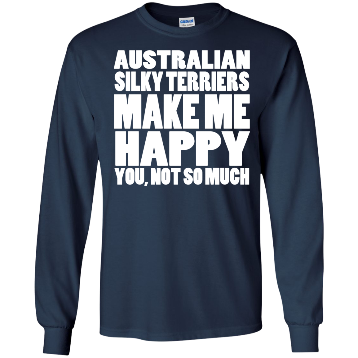 Australian Silky Terriers Make Me Happy You Not So Much Long Sleeve Tees