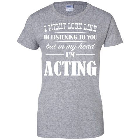 I Might Look Like Im Listening To You But In My Head Im Acting Ladies Tees
