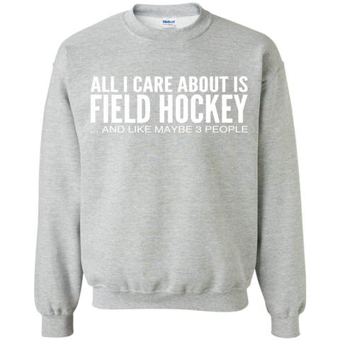 All I Care About Is Field Hockey And Like Maybe 3 People Sweatshirts