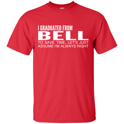 I Graduated From Bell To Save Time Lets Just Assume Im Always Right Tee