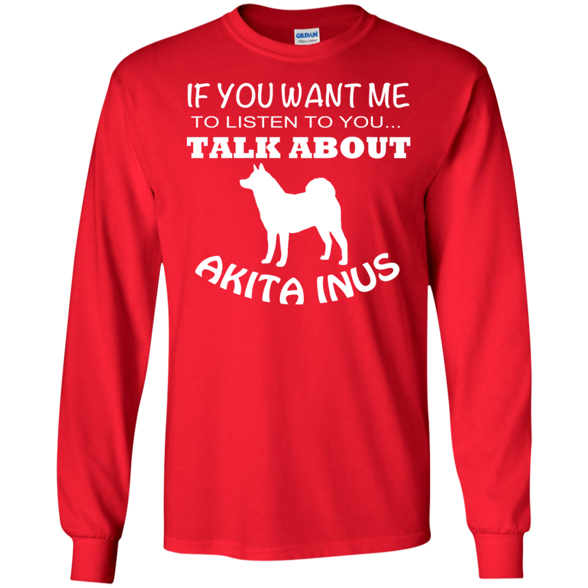 If You Want Me To Listen To You Talk About Akita Inus Long Sleeve Tees