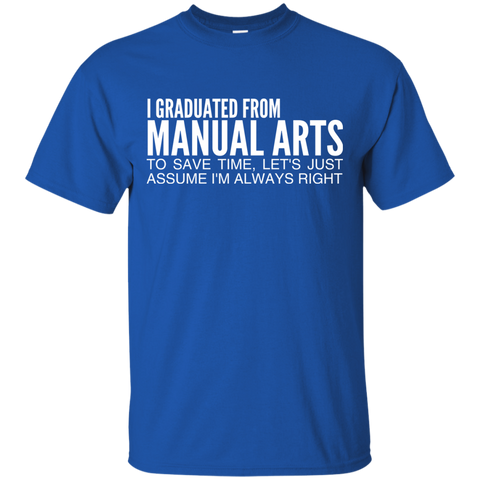 I Graduated From Manual Arts To Save Time Lets Just Assume Im Always Right Tee