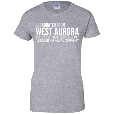 I Graduated From West Aurora To Save Time Lets Just Assume Im Always Right Ladies Tees