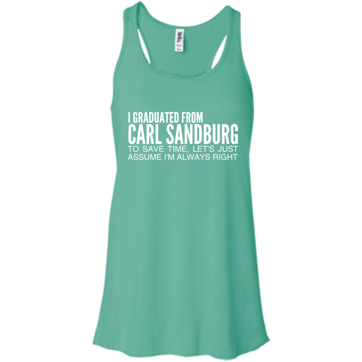 I Graduated From Carl Sandburg To Save Time Lets Just Assume Im Always Right Flowy Racerback Tanks
